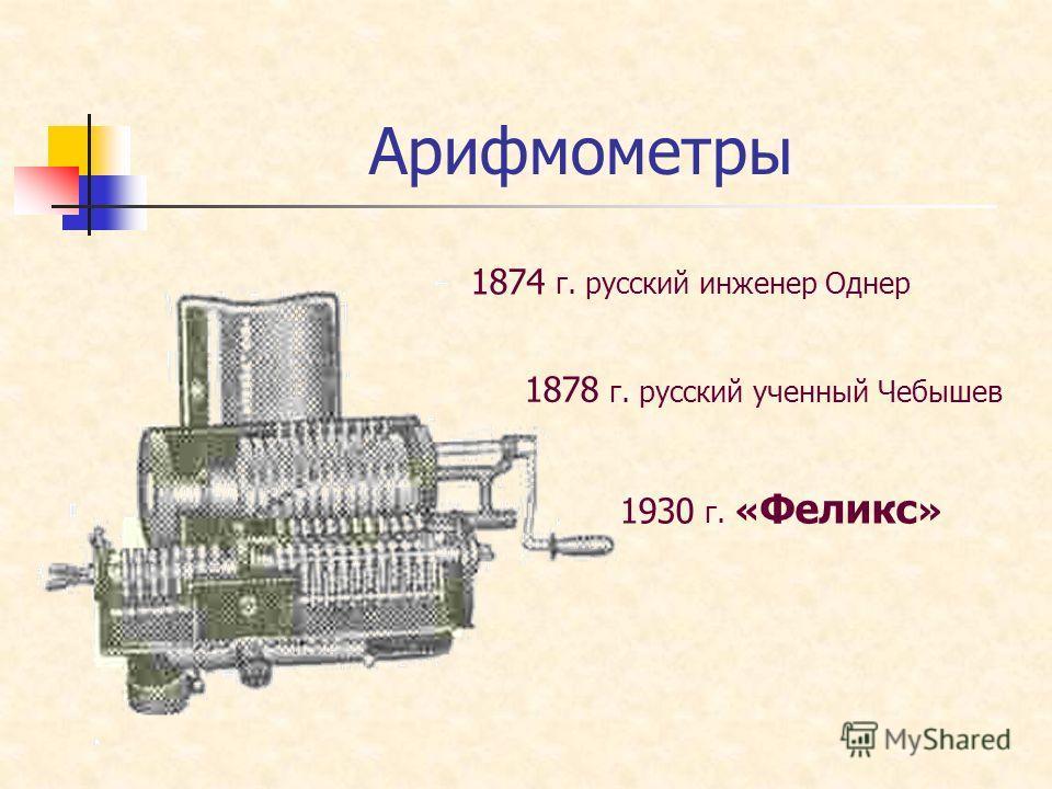 Арифмометры 1874 г. русский инженер Однер 1878 г. русский ученный Чебышев 1930 г. « Феликс »