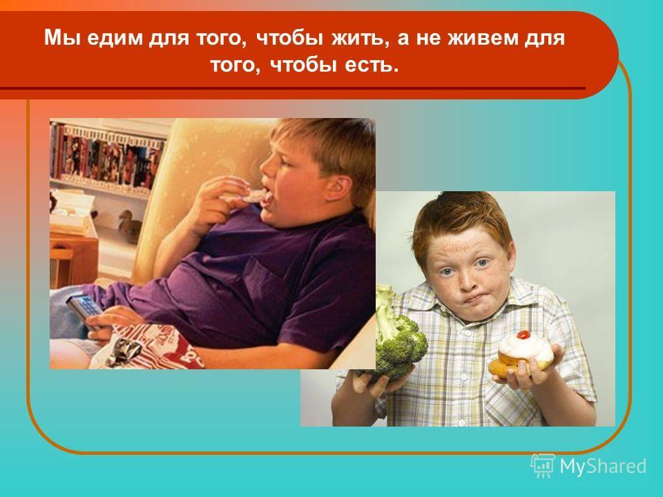 Мы едим для того, чтобы жить, а не живем для того, чтобы есть.