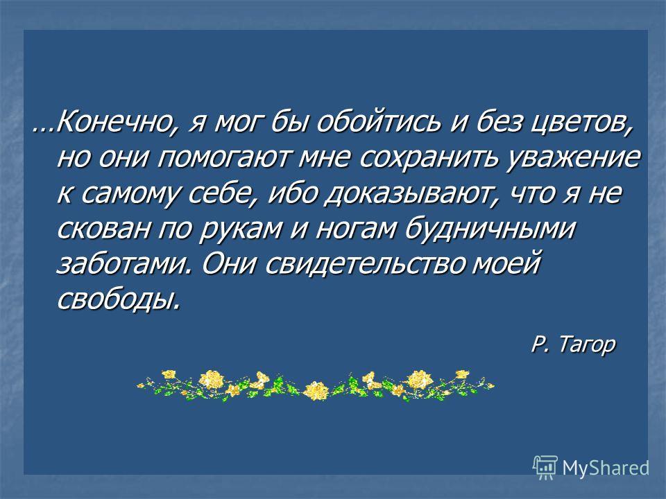…Конечно, я мог бы обойтись и без цветов, но они помогают мне сохранить уважение к самому себе, ибо доказывают, что я не скован по рукам и ногам будничными заботами. Они свидетельство моей свободы. Р. Тагор Р. Тагор