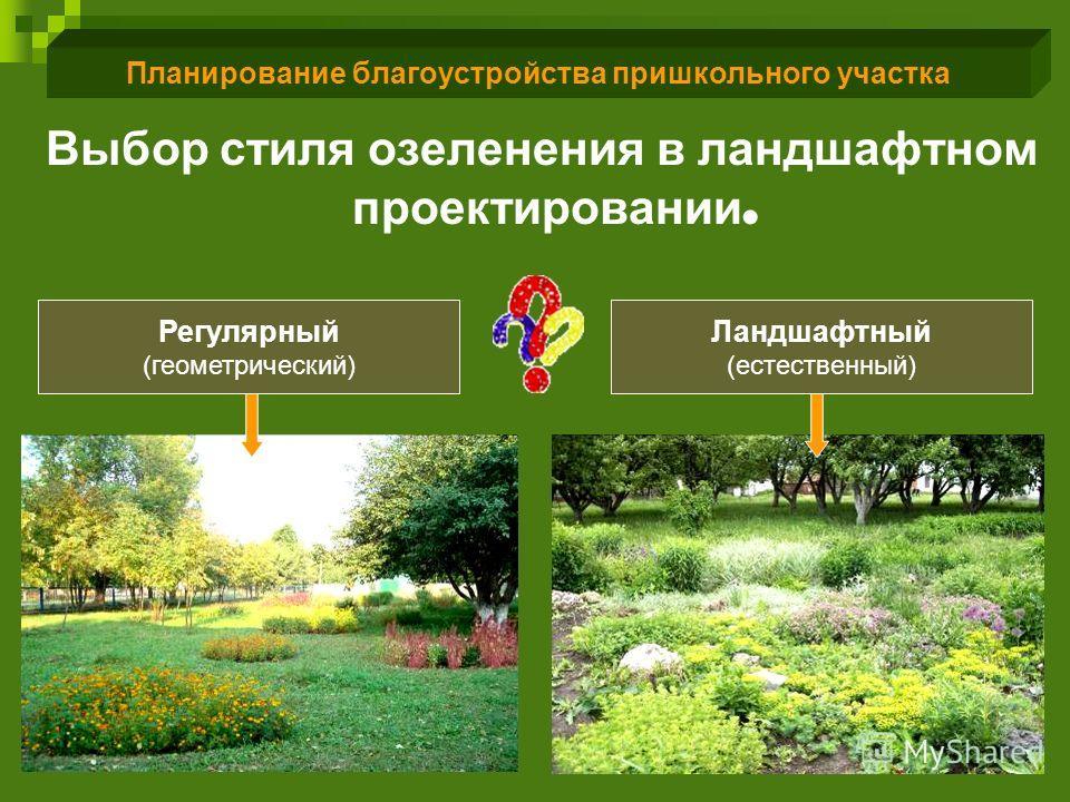 Планирование благоустройства пришкольного участка Выбор стиля озеленения в ландшафтном проектировании. Регулярный (геометрический) Ландшафтный (естественный)