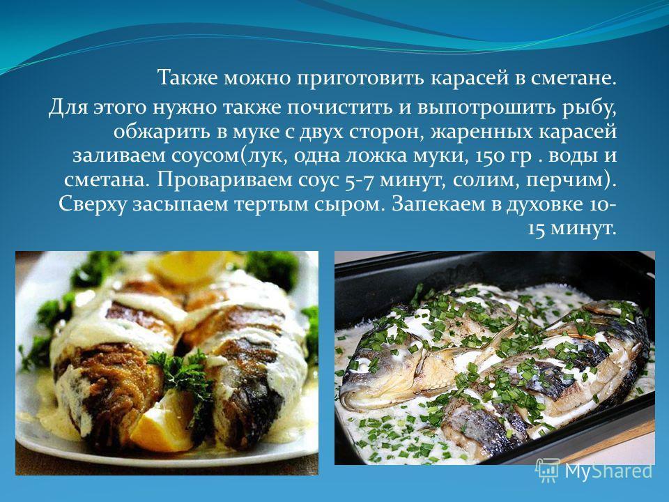Также можно приготовить карасей в сметане. Для этого нужно также почистить и выпотрошить рыбу, обжарить в муке с двух сторон, жаренных карасей заливаем соусом(лук, одна ложка муки, 150 гр. воды и сметана. Провариваем соус 5-7 минут, солим, перчим). С