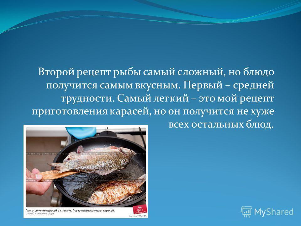 Второй рецепт рыбы самый сложный, но блюдо получится самым вкусным. Первый – средней трудности. Самый легкий – это мой рецепт приготовления карасей, но он получится не хуже всех остальных блюд.