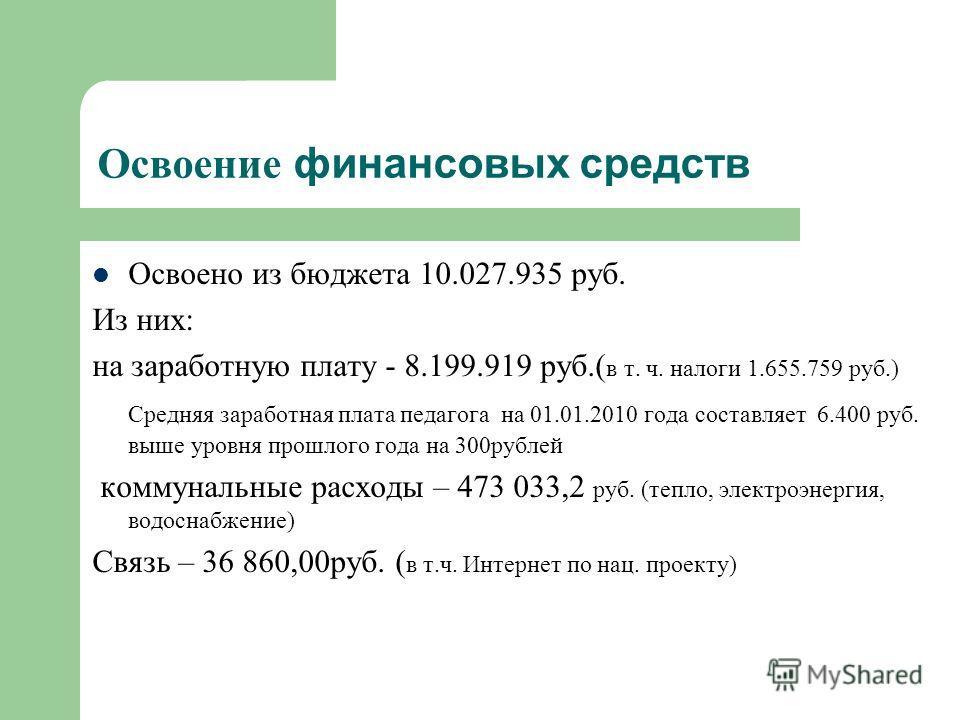 Освоение финансовых средств Освоено из бюджета 10.027.935 руб. Из них: на заработную плату - 8.199.919 руб.( в т. ч. налоги 1.655.759 руб.) Средняя заработная плата педагога на 01.01.2010 года составляет 6.400 руб. выше уровня прошлого года на 300руб