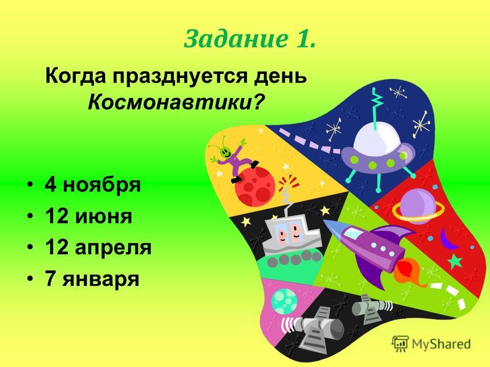 Когда празднуется день Космонавтики? 4 ноября 12 июня 12 апреля 7 января Задание 1.