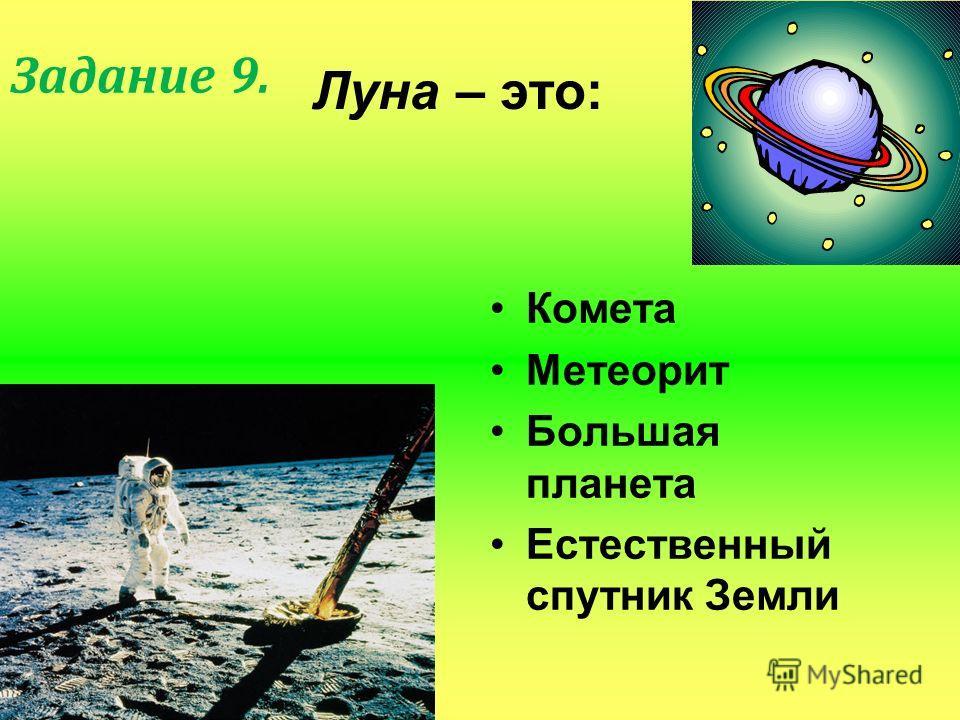 Луна – это: Комета Метеорит Большая планета Естественный спутник Земли Задание 9.