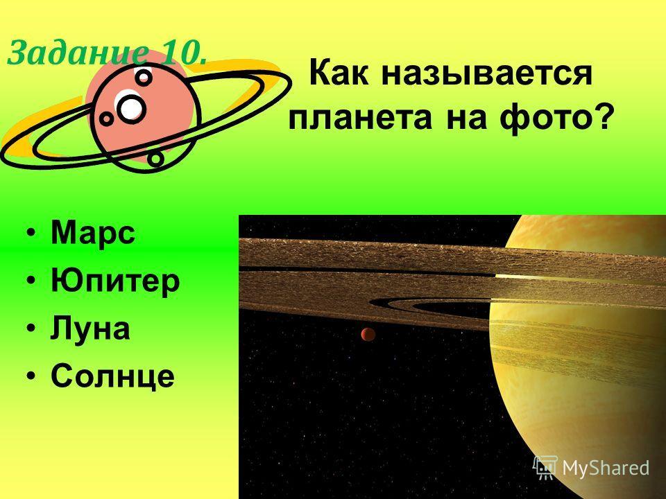 Как называется планета на фото? Марс Юпитер Луна Солнце Задание 10.