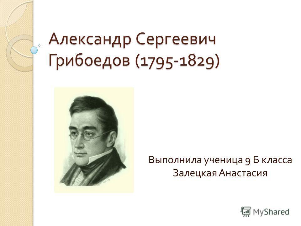 Александр Сергеевич Грибоедов (1795-1829) Выполнила ученица 9 Б класса Залецкая Анастасия