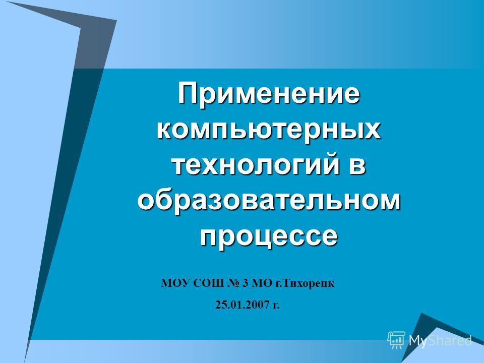 Применение компьютерных технологий в образовательном процессе МОУ СОШ 3 МО г.Тихорецк 25.01.2007 г.