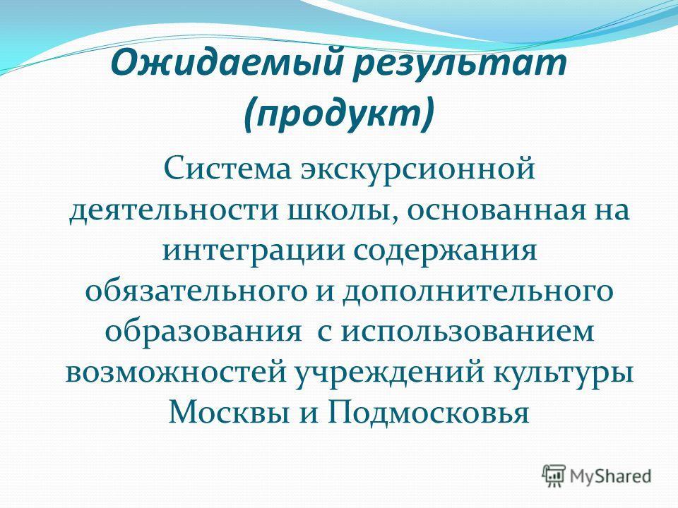 Ожидаемый результат (продукт) Система экскурсионной деятельности школы, основанная на интеграции содержания обязательного и дополнительного образования с использованием возможностей учреждений культуры Москвы и Подмосковья