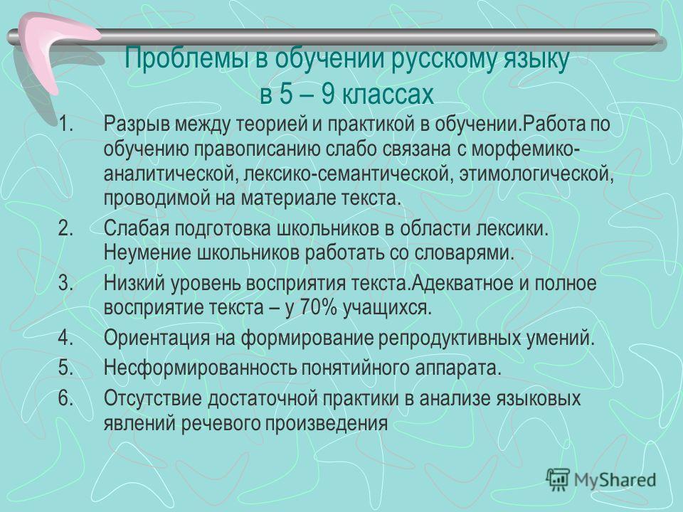 Проблемы в обучении русскому языку в 5 – 9 классах 1.Разрыв между теорией и практикой в обучении.Работа по обучению правописанию слабо связана с морфемико- аналитической, лексико-семантической, этимологической, проводимой на материале текста. 2.Слаба