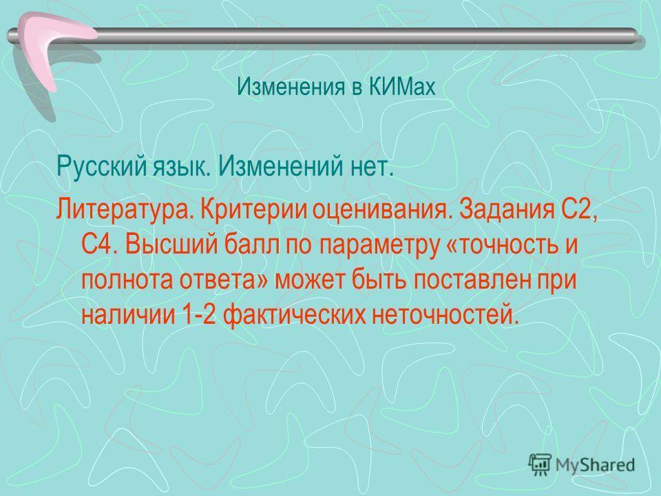 Изменения в КИМах Русский язык. Изменений нет. Литература. Критерии оценивания. Задания С2, С4. Высший балл по параметру «точность и полнота ответа» может быть поставлен при наличии 1-2 фактических неточностей.