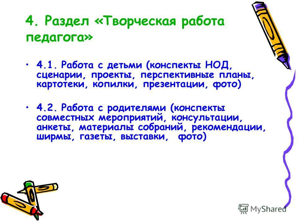 4. Раздел «Творческая работа педагога» 4.1. Работа с детьми (конспекты НОД, сценарии, проекты, перспективные планы, картотеки, копилки, презентации, фото) 4.2. Работа с родителями (конспекты совместных мероприятий, консультации, анкеты, материалы соб