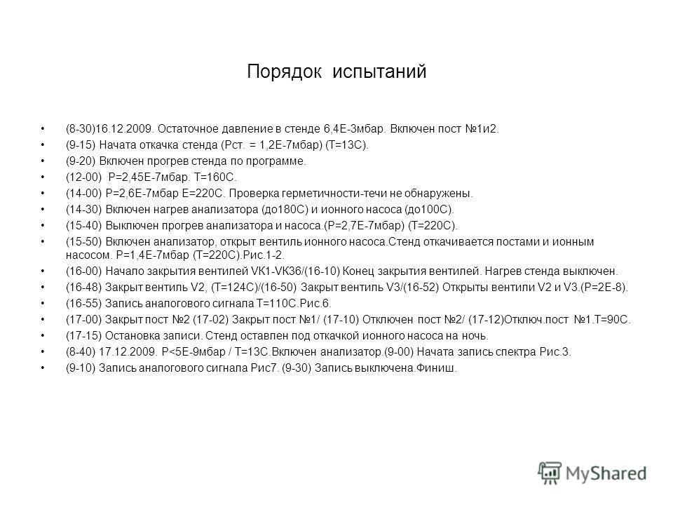 Порядок испытаний (8-30)16.12.2009. Остаточное давление в стенде 6,4Е-3мбар. Включен пост 1и2. (9-15) Начата откачка стенда (Рст. = 1,2Е-7мбар) (Т=13С). (9-20) Включен прогрев стенда по программе. (12-00) Р=2,45Е-7мбар. Т=160С. (14-00) Р=2,6Е-7мбар Е