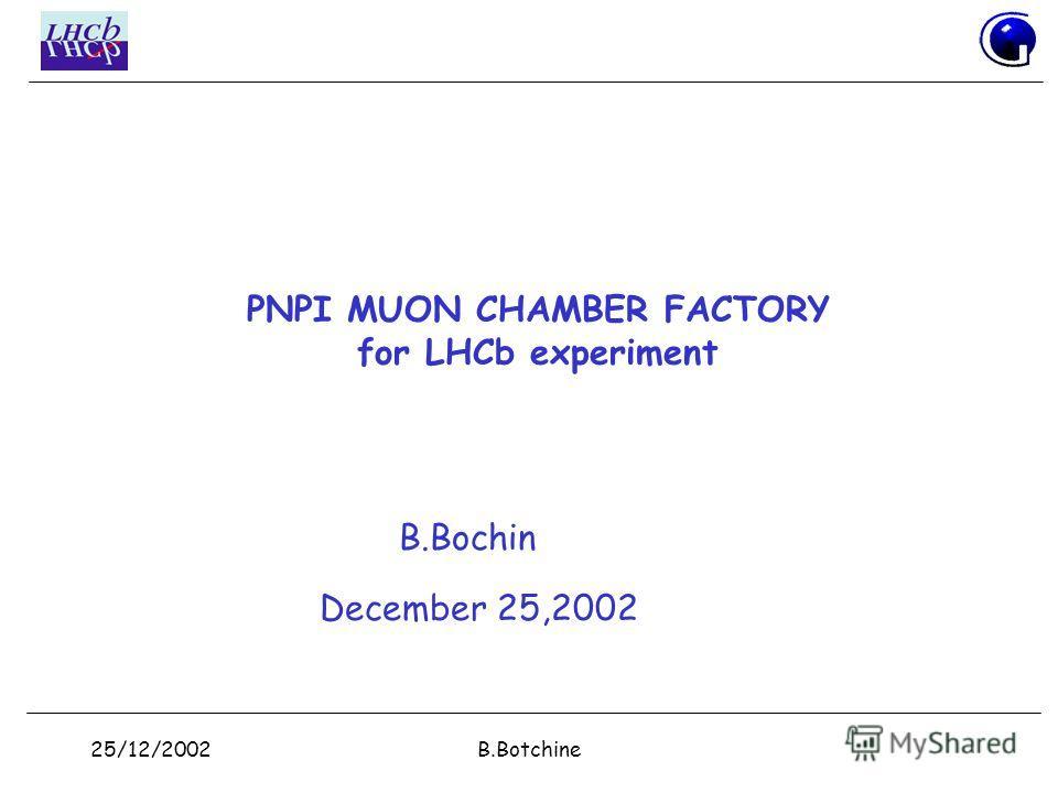 25/12/2002B.Botchine PNPI MUON CHAMBER FACTORY for LHCb experiment B.Bochin December 25,2002