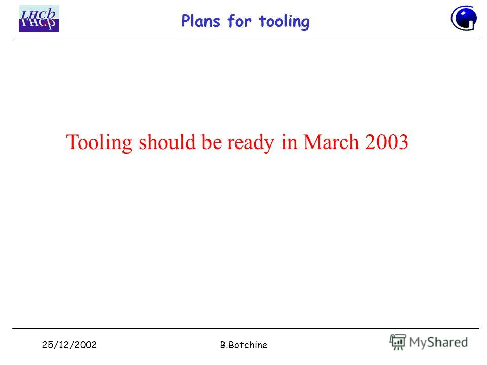 25/12/2002B.Botchine Plans for tooling Tooling should be ready in March 2003