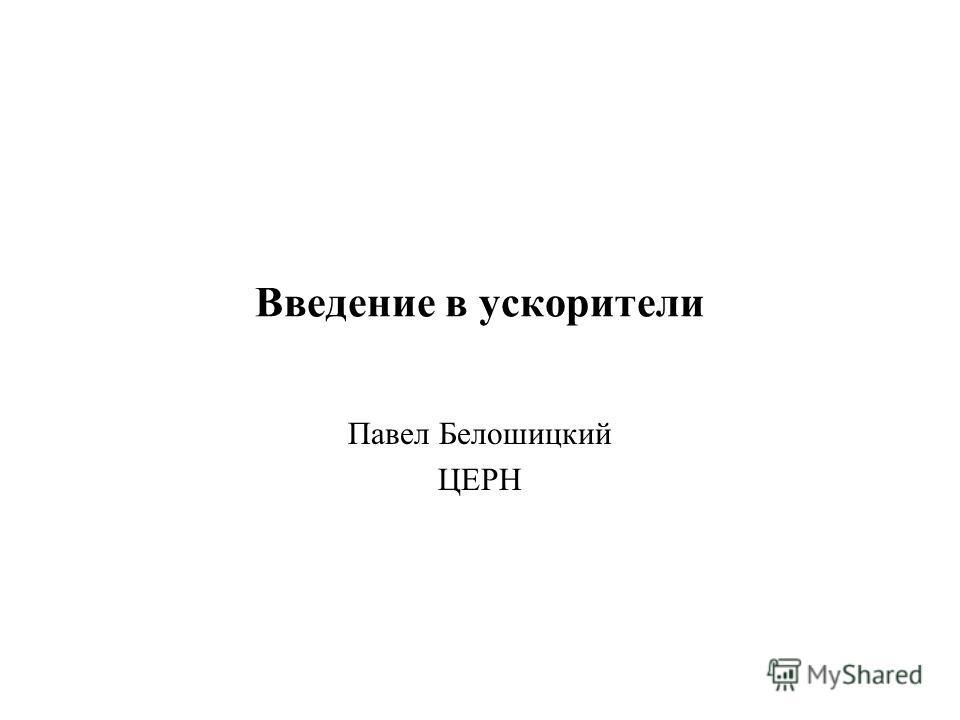 Введение в ускорители Павел Белошицкий ЦЕРН