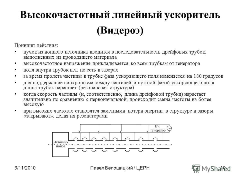 3/11/2010Павел Белошицкий / ЦЕРН10 Высокочастотный линейный ускоритель (Видероэ) Принцип действия: пучок из ионного источника вводится в последовательность дрейфовых трубок, выполненных из проводяшего материала высокочастотное напряжение прикладывает