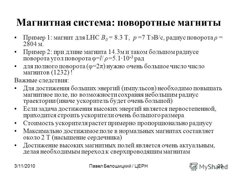 3/11/2010Павел Белошицкий / ЦЕРН23 Магнитная система: поворотные магниты Пример 1: магнит для LHC B 0 = 8.3 T, p =7 ТэВ/с, радиус поворота ρ = 2804 м. Пример 2: при длине магнита 14.3м и таком большом радиусе поворота угол поворота φ=l/ ρ=5.1·10 -3 р