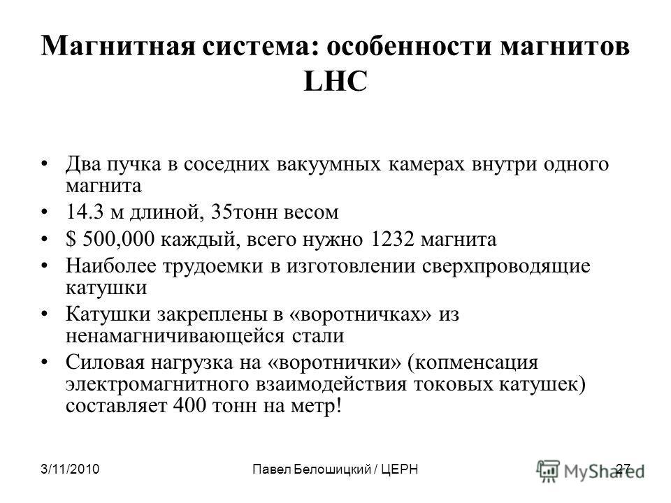 3/11/2010Павел Белошицкий / ЦЕРН27 Магнитная система: особенности магнитов LHC Два пучка в соседних вакуумных камерах внутри одного магнита 14.3 м длиной, 35тонн весом $ 500,000 каждый, всего нужно 1232 магнита Наиболее трудоемки в изготовлении сверх