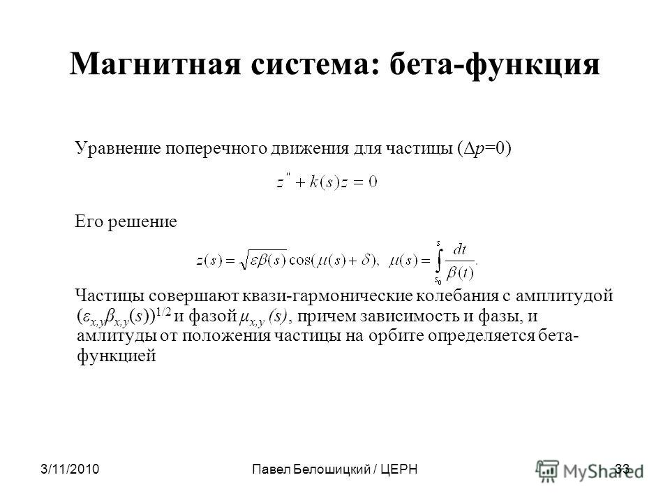 3/11/2010Павел Белошицкий / ЦЕРН33 Магнитная система: бета-функция Уравнение поперечного движения для частицы (Δp=0) Его решение Частицы совершают квази-гармонические колебания с амплитудой (ε x,y β x,y (s)) 1/2 и фазой μ x,y (s), причем зависимость