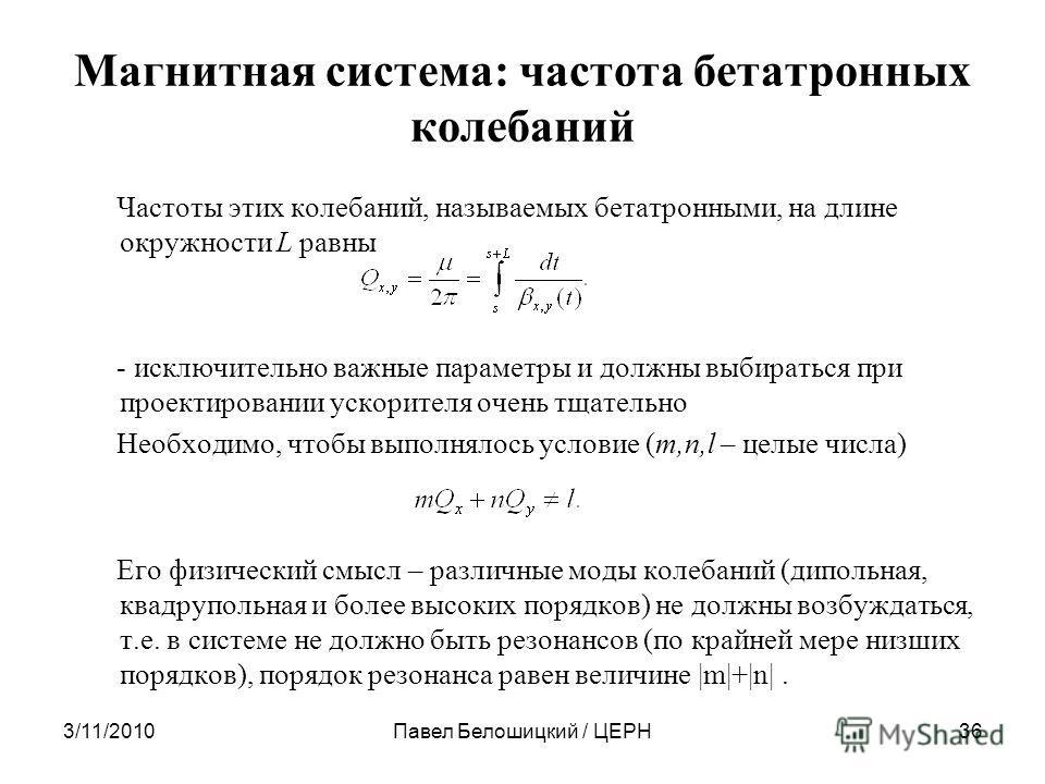 3/11/2010Павел Белошицкий / ЦЕРН36 Магнитная система: частота бетатронных колебаний Частоты этих колебаний, называемых бетатронными, на длине окружности L равны - исключительно важные параметры и должны выбираться при проектировании ускорителя очень