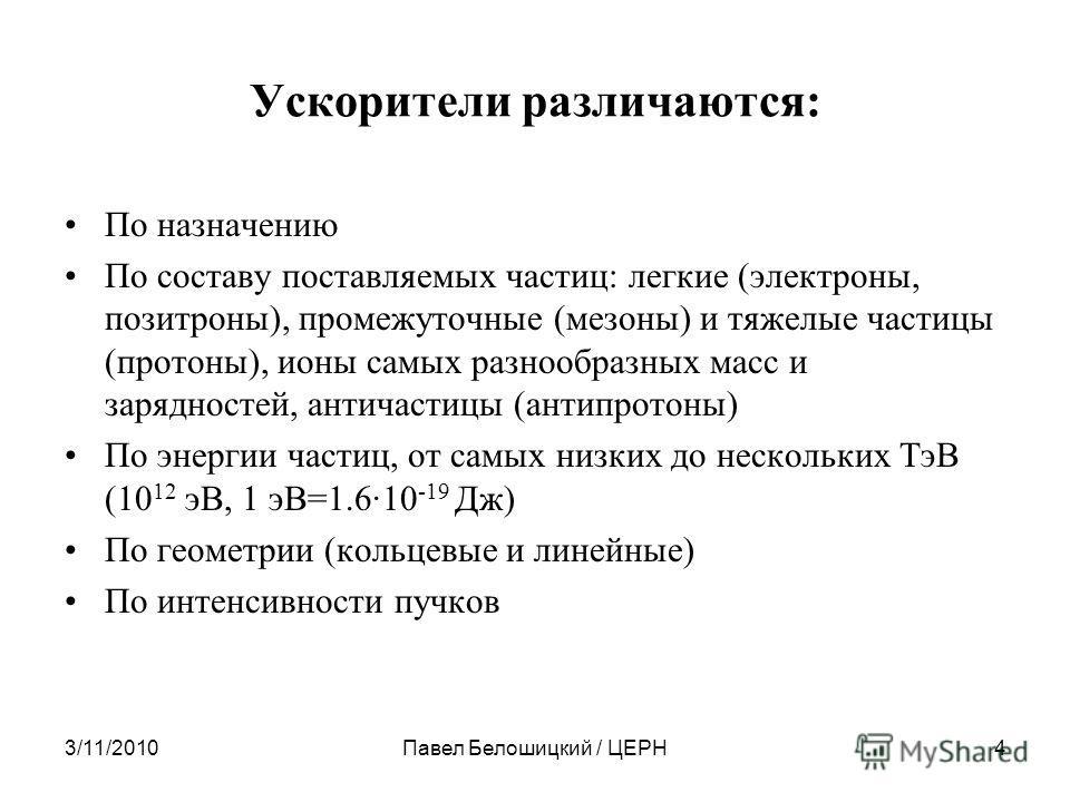 3/11/2010Павел Белошицкий / ЦЕРН4 Ускорители различаются: По назначению По составу поставляемых частиц: легкие (электроны, позитроны), промежуточные (мезоны) и тяжелые частицы (протоны), ионы самых разнообразных масс и зарядностей, античастицы (антип
