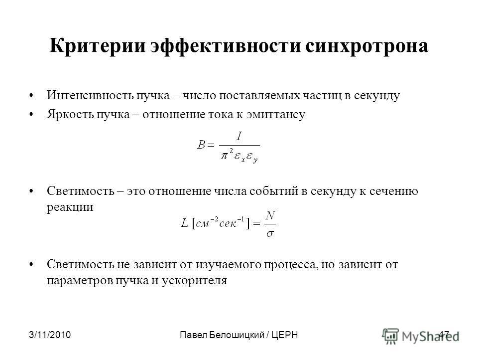 3/11/2010Павел Белошицкий / ЦЕРН47 Критерии эффективности синхротрона Интенсивность пучка – число поставляемых частиц в секунду Яркость пучка – отношение тока к эмиттансу Светимость – это отношение числа событий в секунду к сечению реакции Светимость