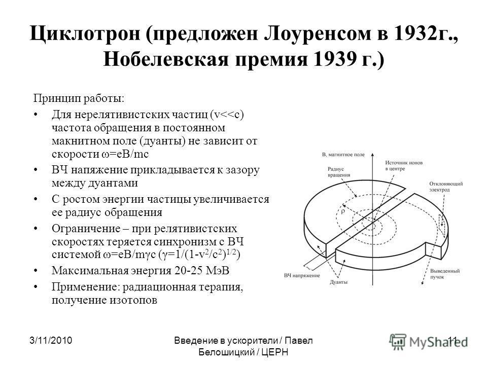 3/11/2010Введение в ускорители / Павел Белошицкий / ЦЕРН 11 Циклотрон (предложен Лоуренсом в 1932г., Нобелевская премия 1939 г.) Принцип работы: Для нерелятивистских частиц (v