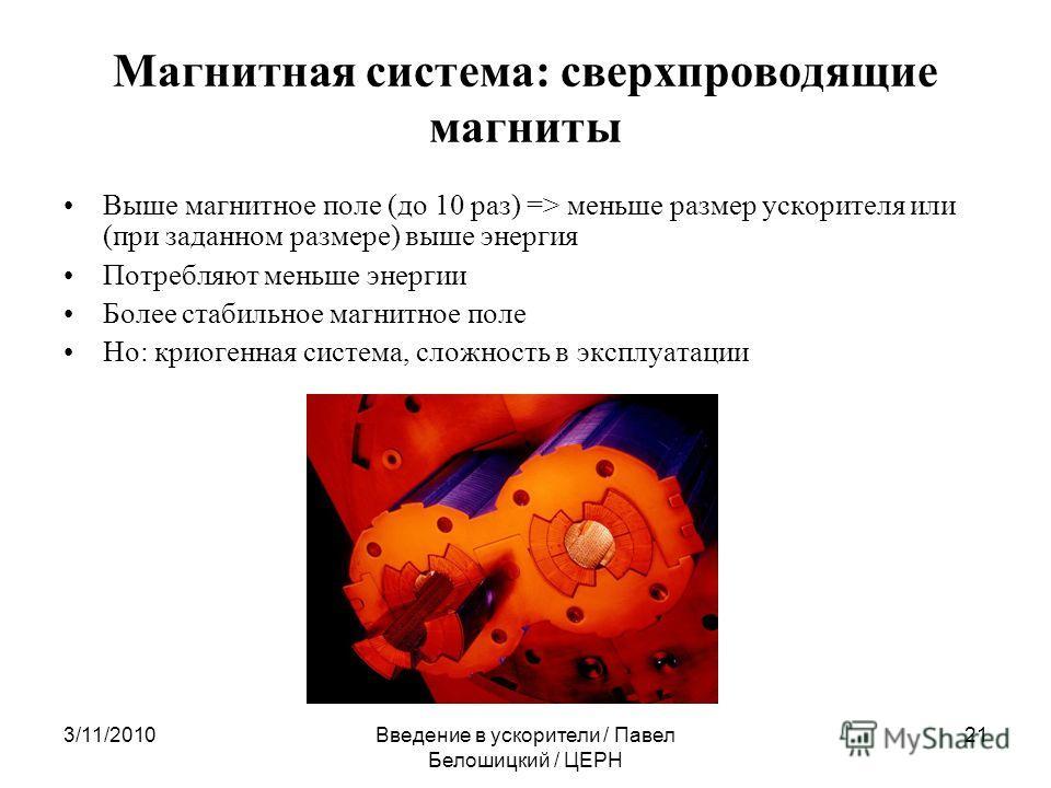 3/11/2010Введение в ускорители / Павел Белошицкий / ЦЕРН 21 Магнитная система: сверхпроводящие магниты Выше магнитное поле (до 10 раз) => меньше размер ускорителя или (при заданном размере) выше энергия Потребляют меньше энергии Более стабильное магн