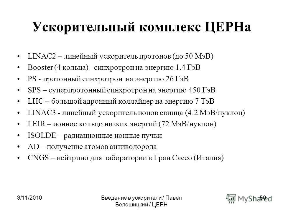 3/11/2010Введение в ускорители / Павел Белошицкий / ЦЕРН 50 Ускорительный комплекс ЦЕРНа LINAC2 – линейный ускоритель протонов (до 50 МэВ) Booster (4 кольца)– синхротрон на энергию 1.4 ГэВ PS - протонный синхротрон на энергию 26 ГэВ SPS – суперпротон