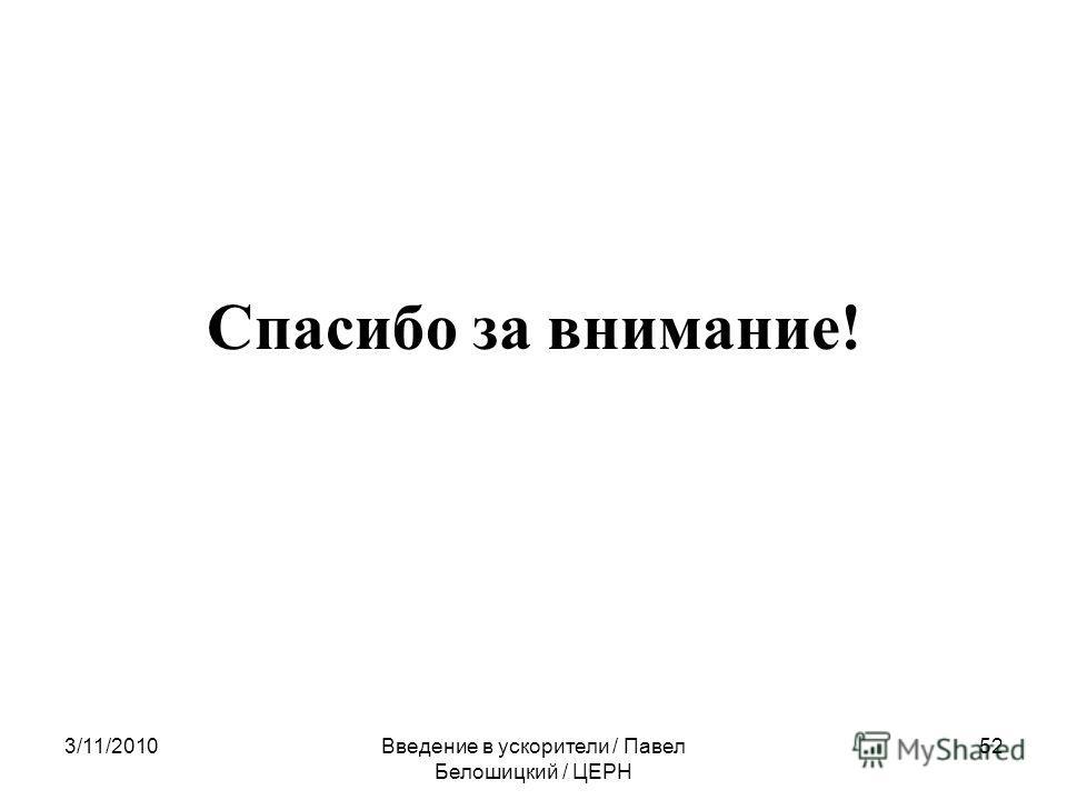 3/11/2010Введение в ускорители / Павел Белошицкий / ЦЕРН 52 Спасибо за внимание!