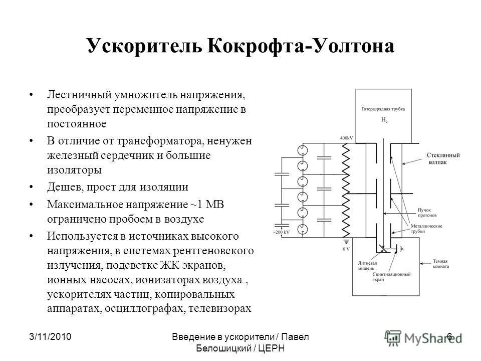 Ускоритель Кокрофта-Уолтона Лестничный умножитель напряжения, преобразует переменное напряжение в постоянное В отличие от трансформатора, ненужен железный сердечник и большие изоляторы Дешев, прост для изоляции Максимальное напряжение ~1 МВ ограничен