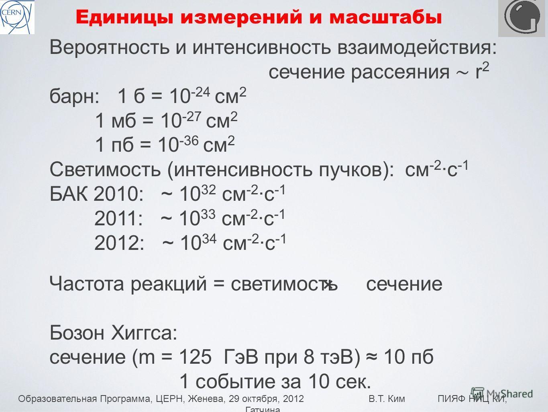 Образовательная Программа, ЦЕРН, Женева, 29 октября, 2012 В.Т. Ким ПИЯФ НИЦ КИ, Гатчина 10 Единицы измерений и масштабы Вероятность и интенсивность взаимодействия: сечение рассеяния r 2 барн: 1 б = 10 -24 см 2 1 мб = 10 -27 см 2 1 пб = 10 -36 см 2 Св