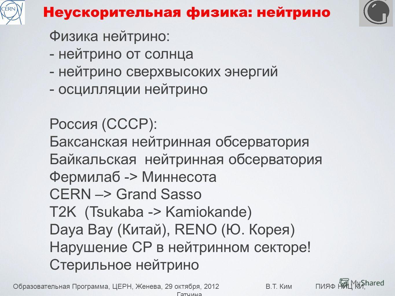 Образовательная Программа, ЦЕРН, Женева, 29 октября, 2012 В.Т. Ким ПИЯФ НИЦ КИ, Гатчина 17 Неускорительная физика: нейтрино Физика нейтрино: - нейтрино от солнца - нейтрино сверхвысоких энергий - осцилляции нейтрино Россия (СССР): Баксанская нейтринн