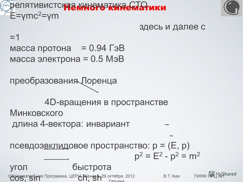 Образовательная Программа, ЦЕРН, Женева, 29 октября, 2012 В.Т. Ким ПИЯФ НИЦ КИ, Гатчина 7 Немного кинематики релятивистская кинематика СТО E=γmc 2 =γm здесь и далее с =1 масса протона = 0.94 ГэВ масса электрона = 0.5 МэВ преобразования Лоренца 4D-вра