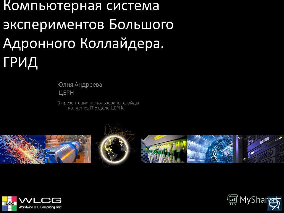 Компьютерная система экспериментов Большого Адронного Коллайдера. ГРИД Юлия Андреева ЦЕРН В презентации использованы слайды коллег из IT отдела ЦЕРНа