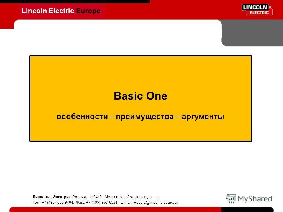 Lincoln Electric Europe Basic One особенности – преимущества – аргументы Линкольн Электрик Россия 115419, Москва, ул. Орджоникидзе, 11 Тел. +7 (495) 660-9404; Факс +7 (495) 967-6534; E-mail: Russia@lincolnelectric.eu