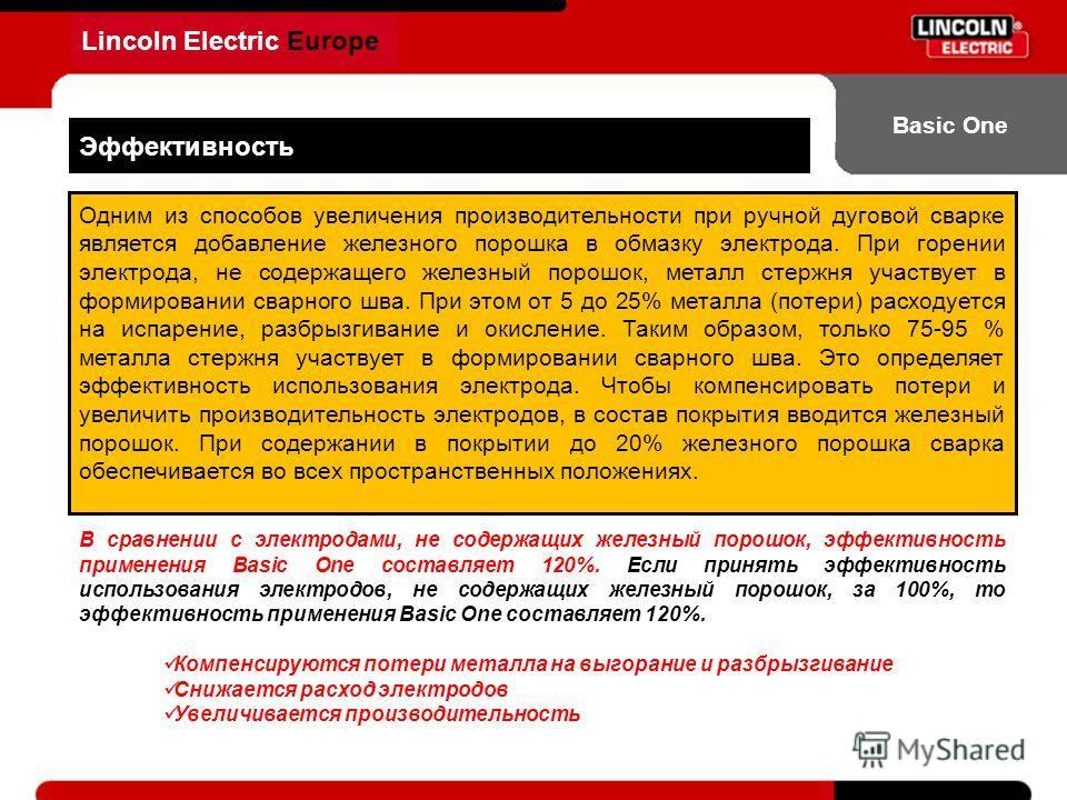 Lincoln Electric Europe Basic One Эффективность Одним из способов увеличения производительности при ручной дуговой сварке является добавление железного порошка в обмазку электрода. При горении электрода, не содержащего железный порошок, металл стержн