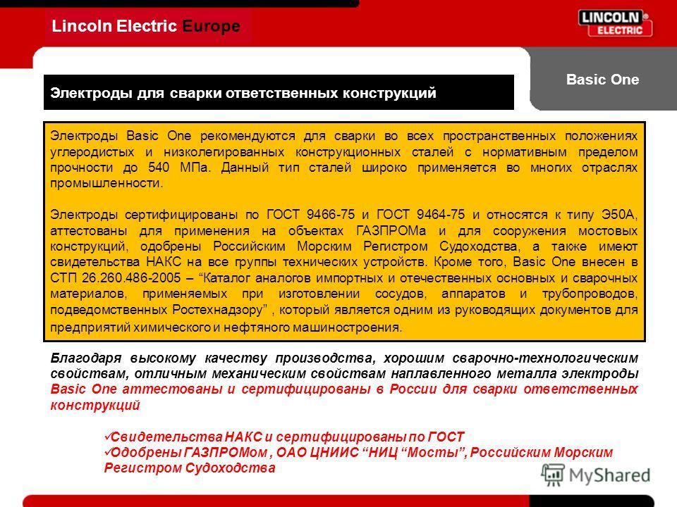 Lincoln Electric Europe Basic One Электроды для сварки ответственных конструкций Электроды Basic One рекомендуются для сварки во всех пространственных положениях углеродистых и низколегированных конструкционных сталей с нормативным пределом прочности