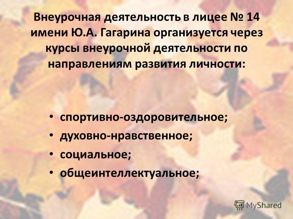Внеурочная деятельность в лицее 14 имени Ю.А. Гагарина организуется через курсы внеурочной деятельности по направлениям развития личности: спортивно-оздоровительное; духовно-нравственное; социальное; общеинтеллектуальное;