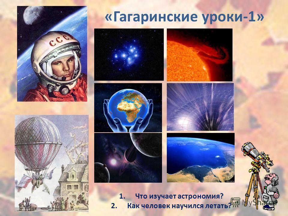 «Гагаринские уроки-1» 1.Что изучает астрономия? 2.Как человек научился летать?