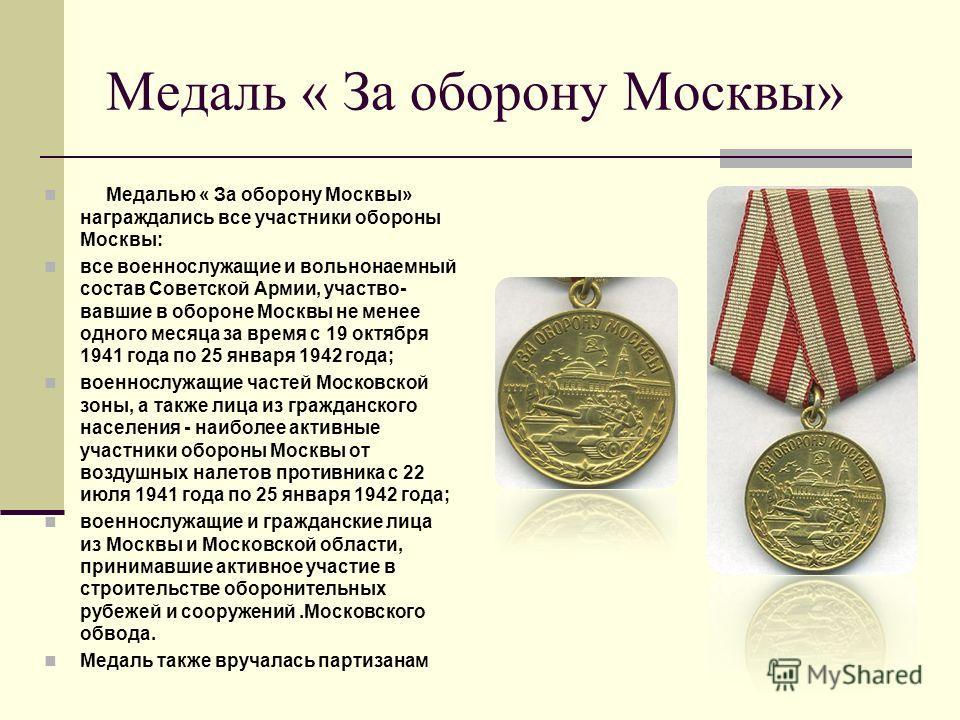 Медаль « За оборону Москвы» Медалью « За оборону Москвы» награждались все участники обороны Москвы: все военнослужащие и вольнонаемный состав Советской Армии, участво- вавшие в обороне Москвы не менее одного месяца за время с 19 октября 1941 года по