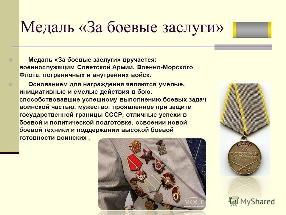 Медаль «За боевые заслуги» Медаль «За боевые заслуги» вручается: военнослужащим Советской Армии, Военно-Морского Флота, пограничных и внутренних войск. Основанием для награждения являются умелые, инициативные и смелые действия в бою, способствовавшие
