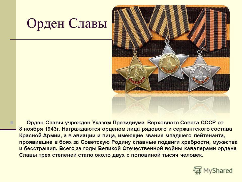 Орден Славы Орден Славы учрежден Указом Президиума Верховного Совета СССР от 8 ноября 1943г. Награждаются орденом лица рядового и сержантского состава Красной Армии, а в авиации и лица, имеющие звание младшего лейтенанта, проявившие в боях за Советск