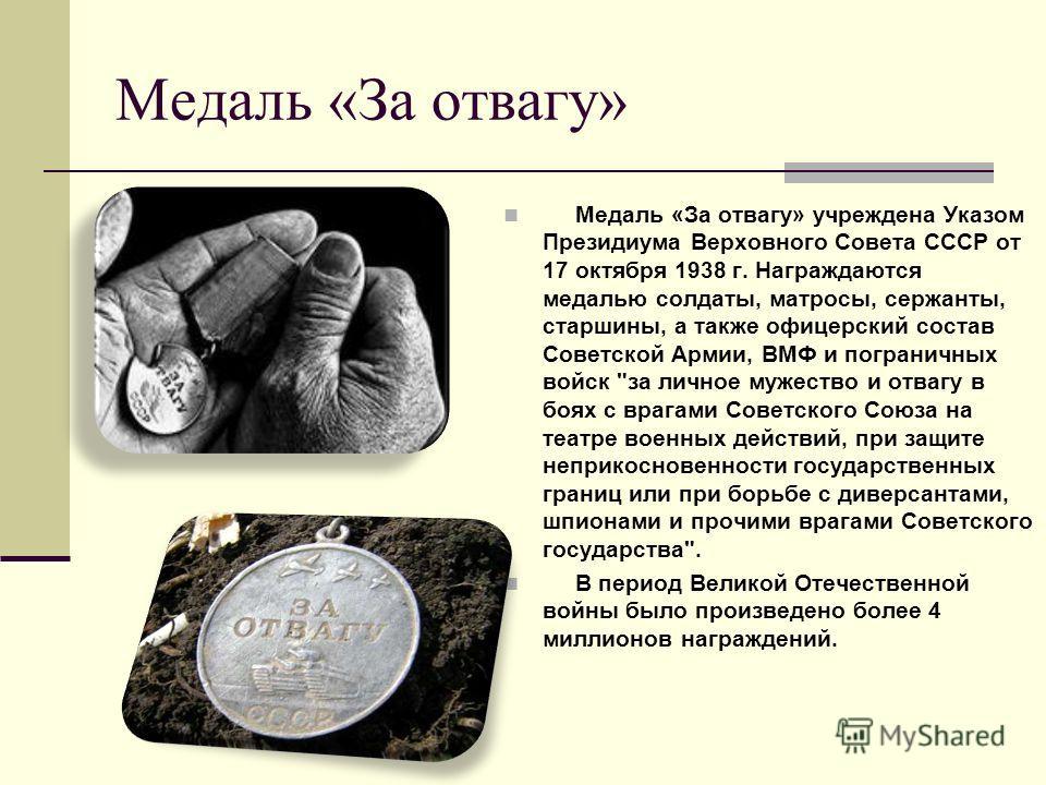 Медаль «За отвагу» Медаль «За отвагу» учреждена Указом Президиума Верховного Совета СССР от 17 октября 1938 г. Награждаются медалью солдаты, матросы, сержанты, старшины, а также офицерский состав Советской Армии, ВМФ и пограничных войск