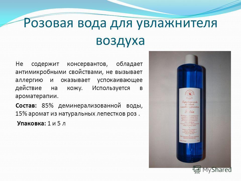 Pозовая вода для увлажнителя воздуха Не содержит консервантов, обладает антимикробными свойствами, не вызывает аллергию и оказывает успокаивающее действие на кожу. Используется в ароматерапии. Состав: 85% деминерализованной воды, 15% аромат из натура