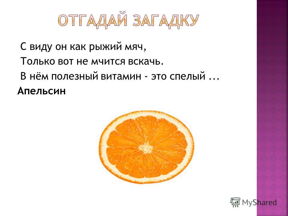 С виду он как рыжий мяч, Только вот не мчится вскачь. В нём полезный витамин - это спелый... Апельсин