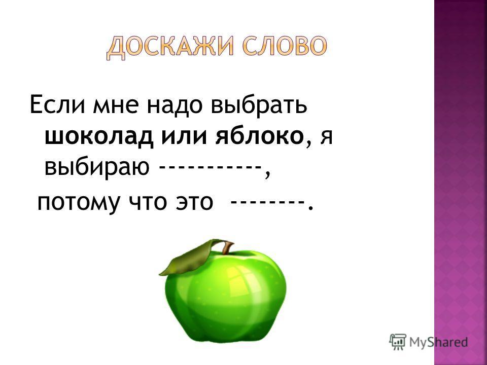 Если мне надо выбрать шоколад или яблоко, я выбираю -----------, потому что это --------.