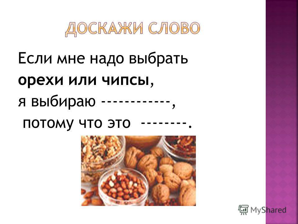 Если мне надо выбрать орехи или чипсы, я выбираю ------------, потому что это --------.