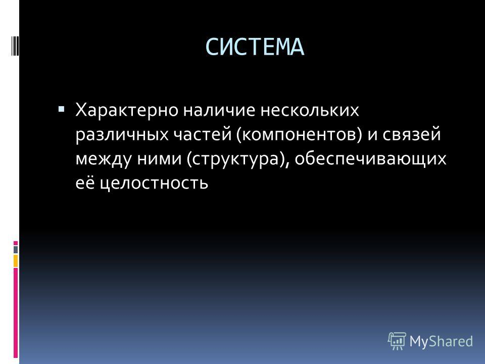 СИСТЕМА Характерно наличие нескольких различных частей (компонентов) и связей между ними (структура), обеспечивающих её целостность
